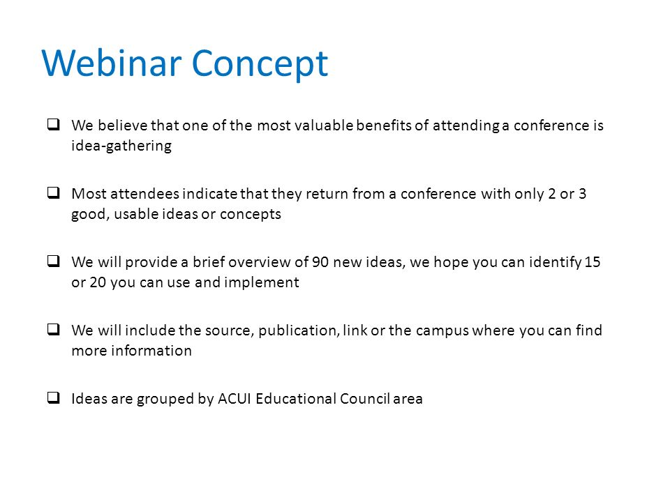 Webinar Concept  We believe that one of the most valuable benefits of attending a conference is idea-gathering  Most attendees indicate that they return from a conference with only 2 or 3 good, usable ideas or concepts  We will provide a brief overview of 90 new ideas, we hope you can identify 15 or 20 you can use and implement  We will include the source, publication, link or the campus where you can find more information  Ideas are grouped by ACUI Educational Council area
