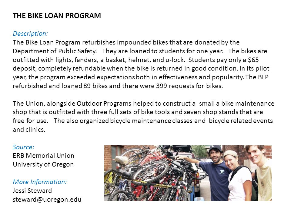 THE BIKE LOAN PROGRAM Description: The Bike Loan Program refurbishes impounded bikes that are donated by the Department of Public Safety.