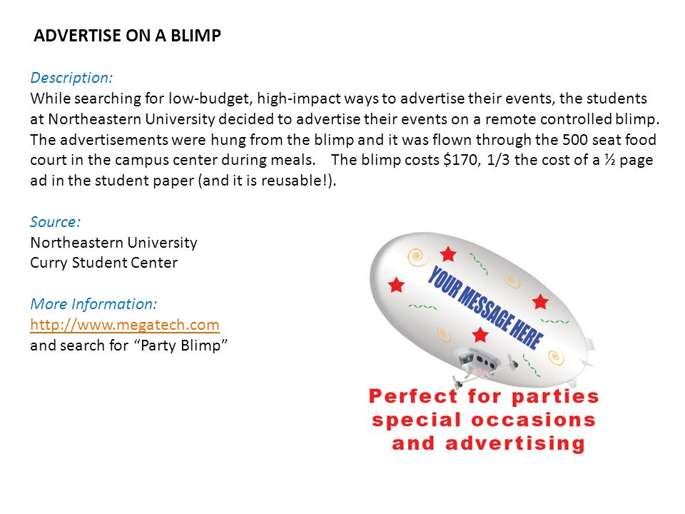 ADVERTISE ON A BLIMP Description: While searching for low-budget, high-impact ways to advertise their events, the students at Northeastern University decided to advertise their events on a remote controlled blimp.