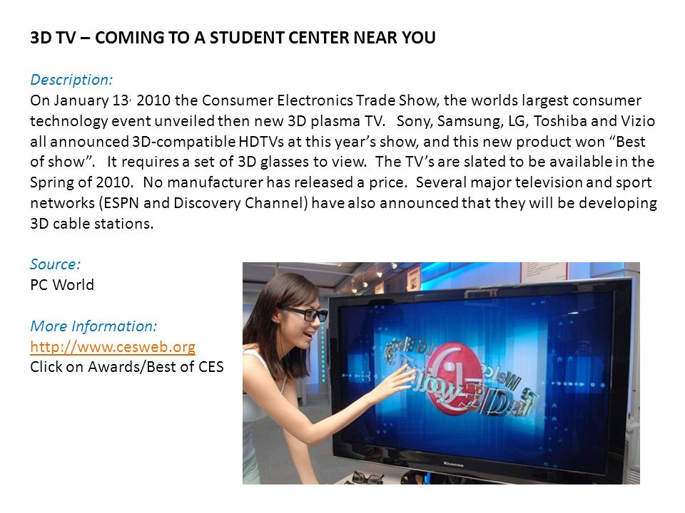 3D TV – COMING TO A STUDENT CENTER NEAR YOU Description: On January 13, 2010 the Consumer Electronics Trade Show, the worlds largest consumer technology event unveiled then new 3D plasma TV.