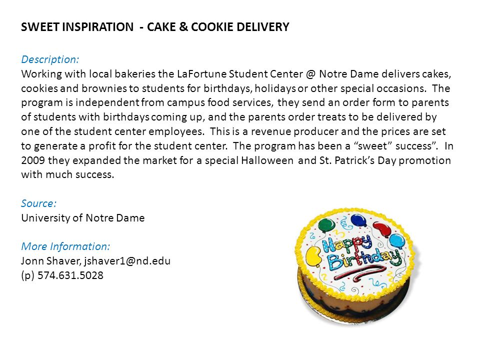 SWEET INSPIRATION - CAKE & COOKIE DELIVERY Description: Working with local bakeries the LaFortune Student Center @ Notre Dame delivers cakes, cookies and brownies to students for birthdays, holidays or other special occasions.