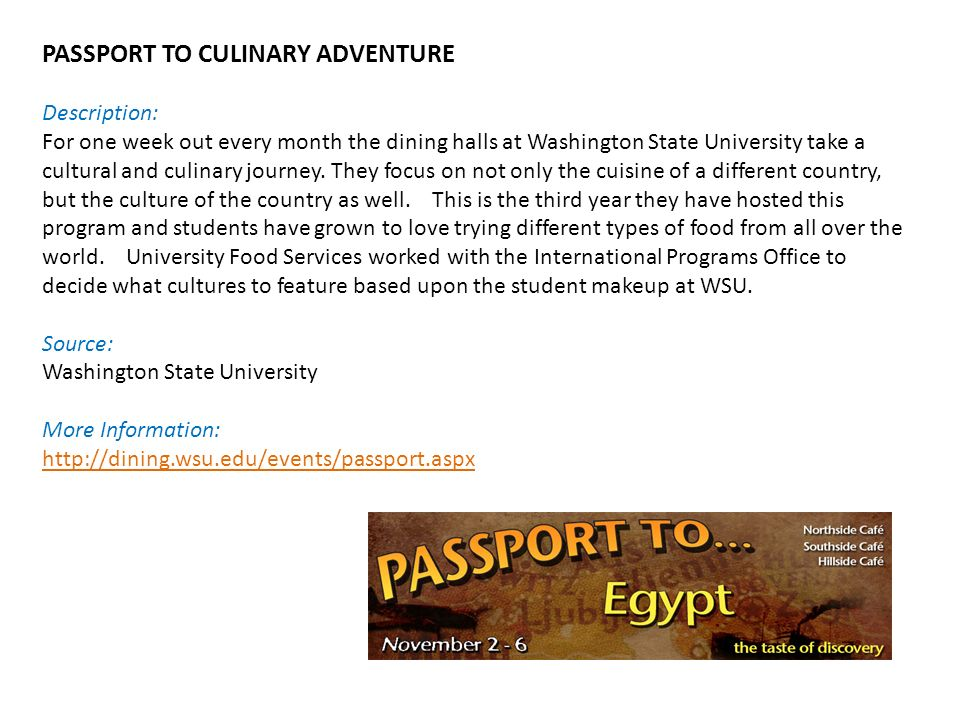 PASSPORT TO CULINARY ADVENTURE Description: For one week out every month the dining halls at Washington State University take a cultural and culinary journey.