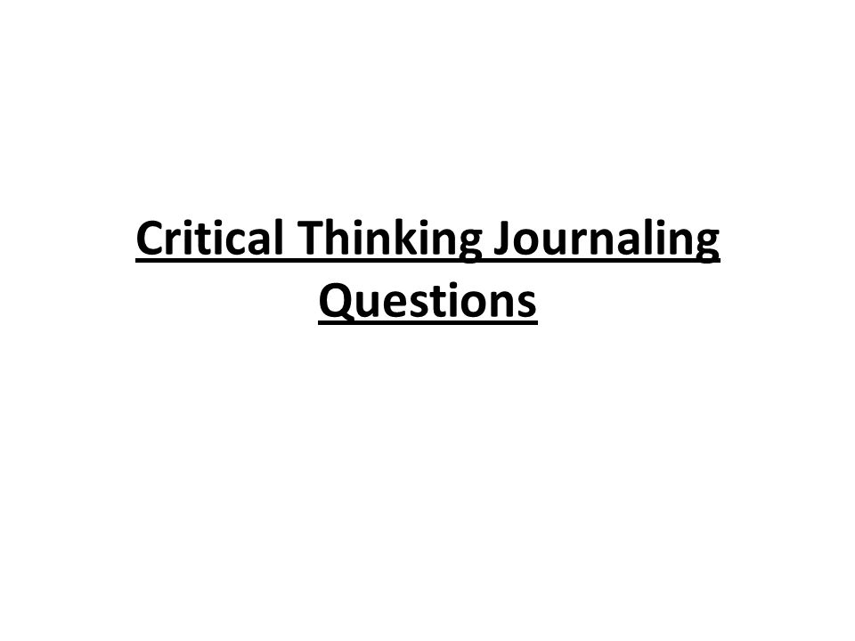 critical thinking journal Critical thinkingthe awakening of the intellect to the study of itself critical thinking is a rich concept that has been developing throughout the past 2500 years.