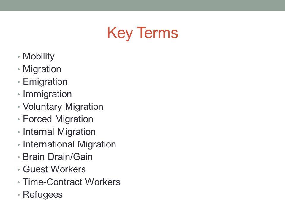 2 Key Terms Mobility Migration Emigration Immigration Voluntary Migration  Forced Migration Internal Migration International Migration Brain  Drain/Gain Guest ...