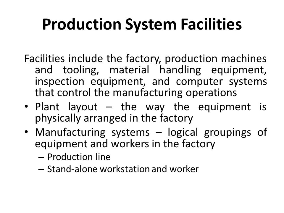 Production System Facilities Facilities include the factory, production machines and tooling, material handling equipment, inspection equipment, and computer systems that control the manufacturing operations Plant layout – the way the equipment is physically arranged in the factory Manufacturing systems – logical groupings of equipment and workers in the factory – Production line – Stand-alone workstation and worker