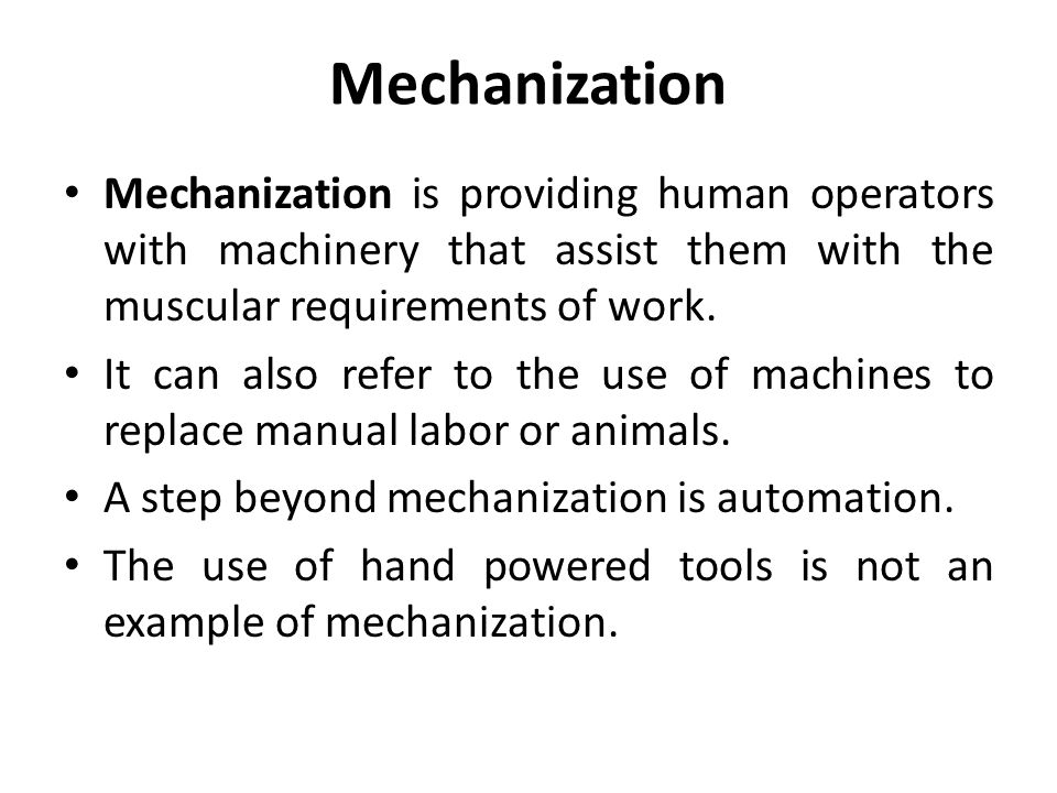 Mechanization Mechanization is providing human operators with machinery that assist them with the muscular requirements of work.