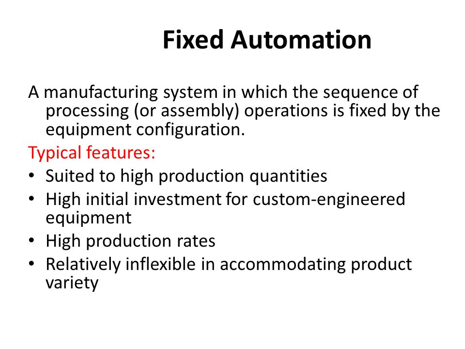 Fixed Automation A manufacturing system in which the sequence of processing (or assembly) operations is fixed by the equipment configuration.