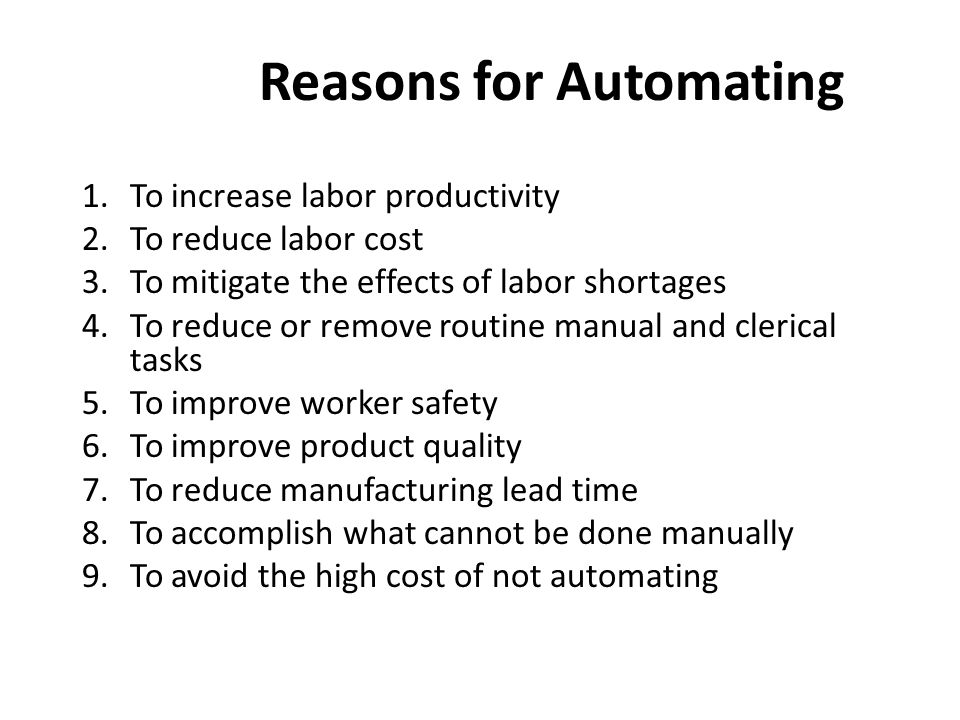 Reasons for Automating 1.To increase labor productivity 2.To reduce labor cost 3.To mitigate the effects of labor shortages 4.To reduce or remove routine manual and clerical tasks 5.To improve worker safety 6.To improve product quality 7.To reduce manufacturing lead time 8.To accomplish what cannot be done manually 9.To avoid the high cost of not automating
