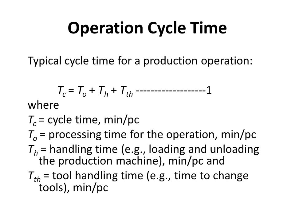 Operation Cycle Time Typical cycle time for a production operation: T c = T o + T h + T th where T c = cycle time, min/pc T o = processing time for the operation, min/pc T h = handling time (e.g., loading and unloading the production machine), min/pc and T th = tool handling time (e.g., time to change tools), min/pc