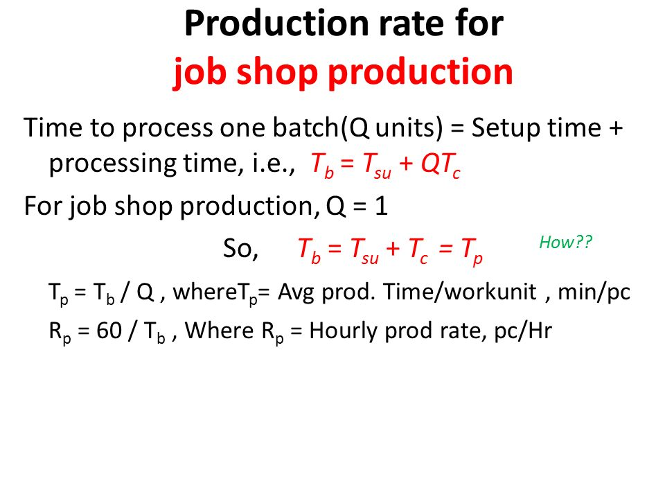 Production rate for job shop production Time to process one batch(Q units) = Setup time + processing time, i.e., T b = T su + QT c For job shop production, Q = 1 So, T b = T su + T c = T p How .