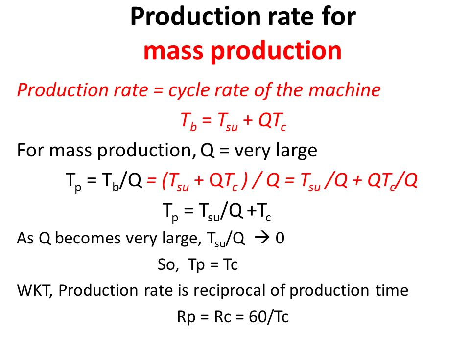 Production rate for mass production Production rate = cycle rate of the machine T b = T su + QT c For mass production, Q = very large T p = T b /Q = (T su + QT c ) / Q = T su /Q + QT c /Q T p = T su /Q +T c As Q becomes very large, T su /Q  0 So, Tp = Tc WKT, Production rate is reciprocal of production time Rp = Rc = 60/Tc