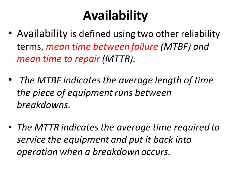 Availability Availability is defined using two other reliability terms, mean time between failure (MTBF) and mean time to repair (MTTR).