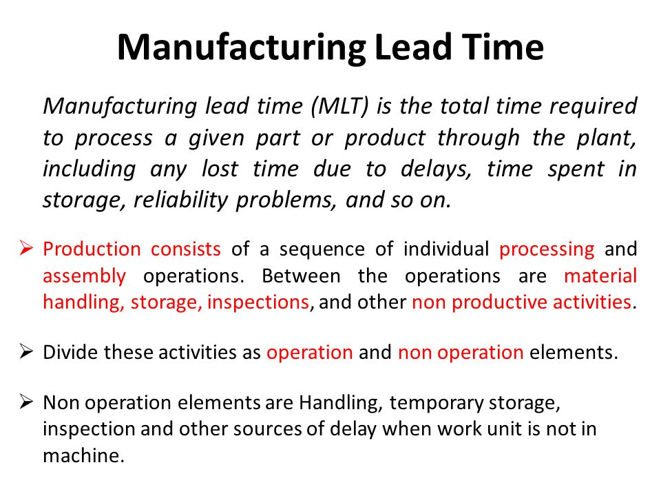 Manufacturing Lead Time Manufacturing lead time (MLT) is the total time required to process a given part or product through the plant, including any lost time due to delays, time spent in storage, reliability problems, and so on.