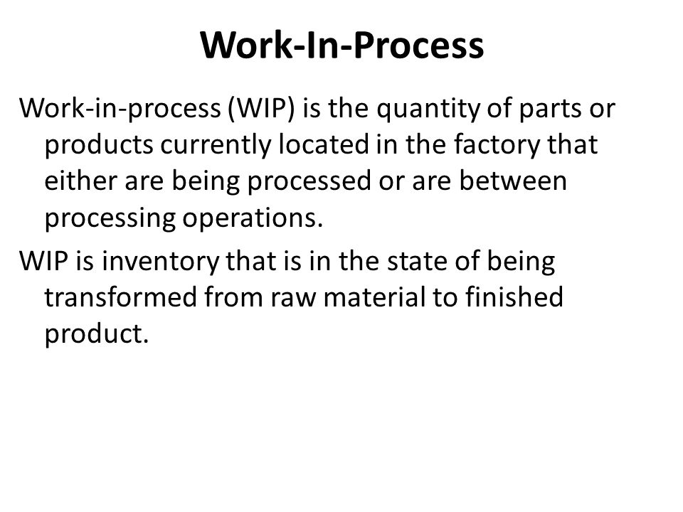 Work-In-Process Work-in-process (WIP) is the quantity of parts or products currently located in the factory that either are being processed or are between processing operations.