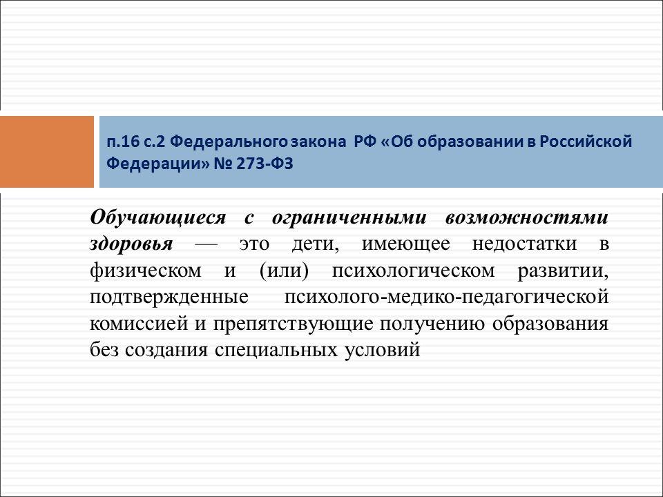 Обучающиеся с ограниченными возможностями здоровья — это дети, имеющее недостатки в физическом и (или) психологическом развитии, подтвержденные психолого-медико-педагогической комиссией и препятствующие получению образования без создания специальных условий п.16 с.2 Федерального закона РФ « Об образовании в Российской Федерации » № 273- ФЗ