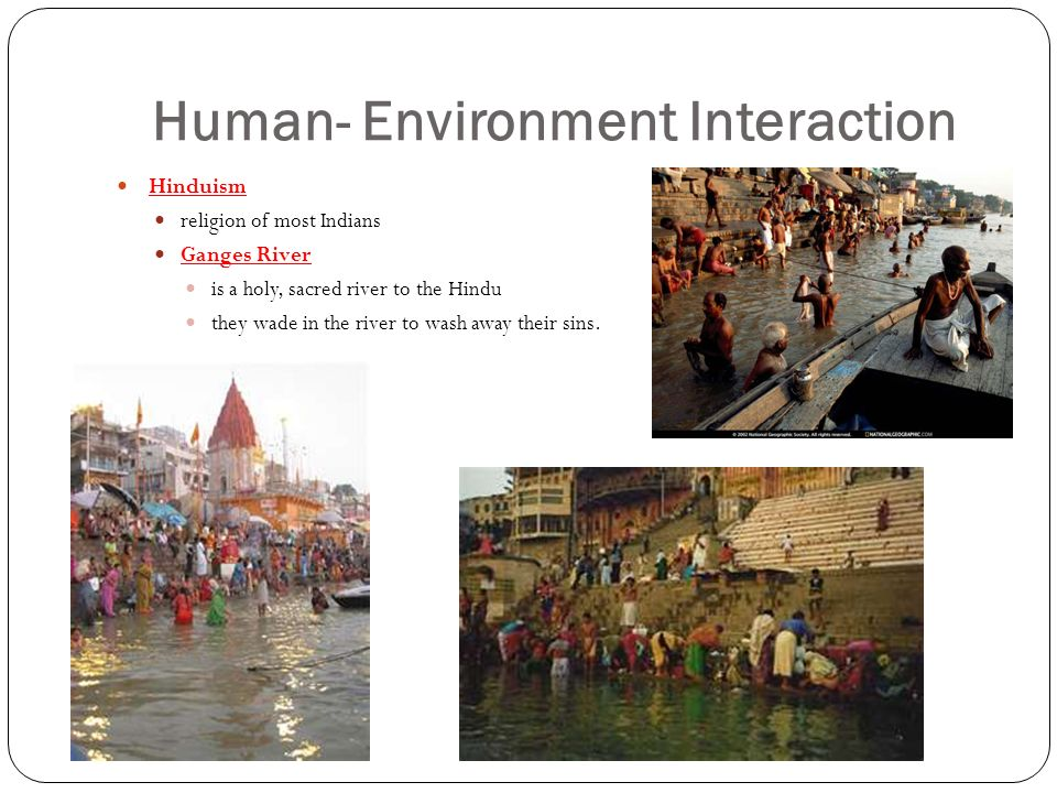 Human- Environment Interaction Hinduism religion of most Indians Ganges River is a holy, sacred river to the Hindu they wade in the river to wash away their sins.