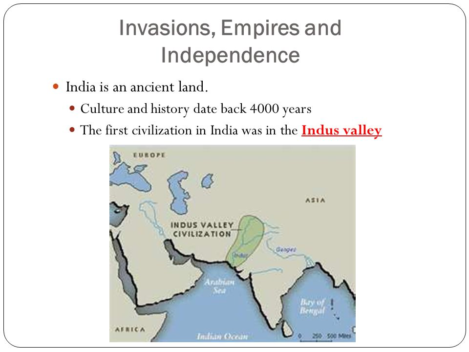 Invasions, Empires and Independence India is an ancient land.
