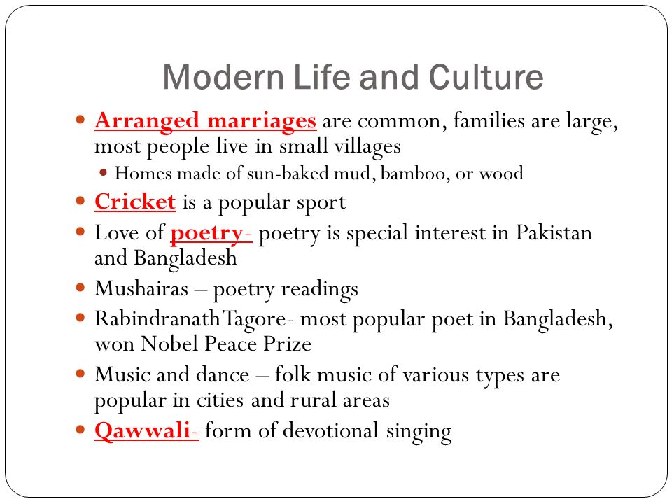 Modern Life and Culture Arranged marriages are common, families are large, most people live in small villages Homes made of sun-baked mud, bamboo, or wood Cricket is a popular sport Love of poetry- poetry is special interest in Pakistan and Bangladesh Mushairas – poetry readings Rabindranath Tagore- most popular poet in Bangladesh, won Nobel Peace Prize Music and dance – folk music of various types are popular in cities and rural areas Qawwali- form of devotional singing