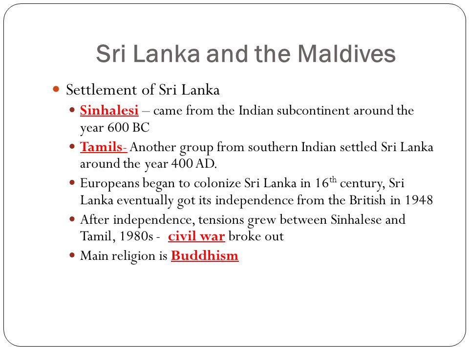 Sri Lanka and the Maldives Settlement of Sri Lanka Sinhalesi – came from the Indian subcontinent around the year 600 BC Tamils- Another group from southern Indian settled Sri Lanka around the year 400 AD.
