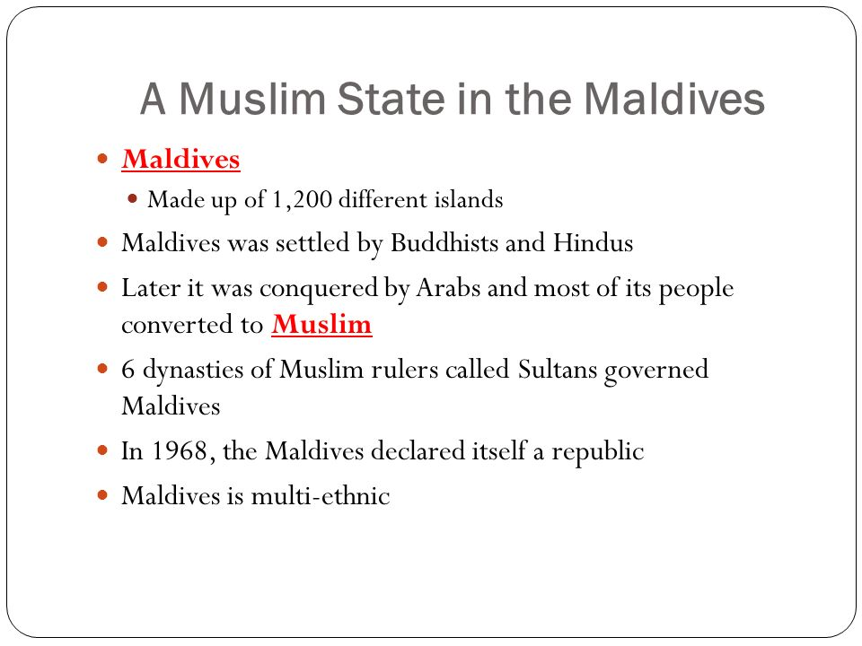 A Muslim State in the Maldives Maldives Made up of 1,200 different islands Maldives was settled by Buddhists and Hindus Later it was conquered by Arabs and most of its people converted to Muslim 6 dynasties of Muslim rulers called Sultans governed Maldives In 1968, the Maldives declared itself a republic Maldives is multi-ethnic