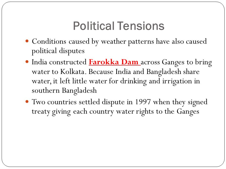 Political Tensions Conditions caused by weather patterns have also caused political disputes India constructed Farokka Dam across Ganges to bring water to Kolkata.