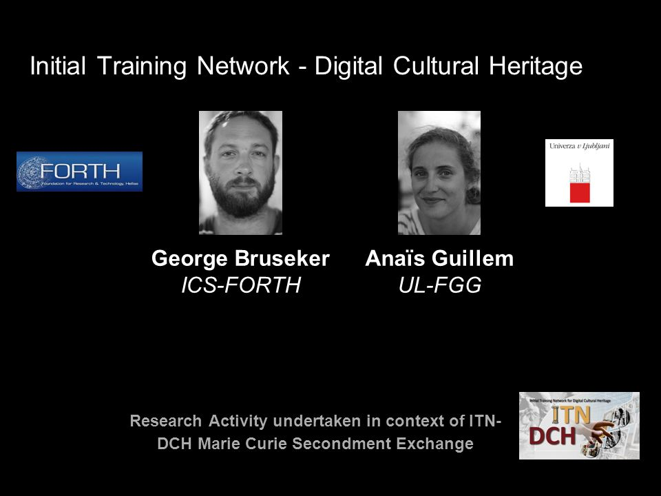 Initial Training Network - Digital Cultural Heritage George Bruseker ICS-FORTH Anaïs Guillem UL-FGG Research Activity undertaken in context of ITN- DCH Marie Curie Secondment Exchange