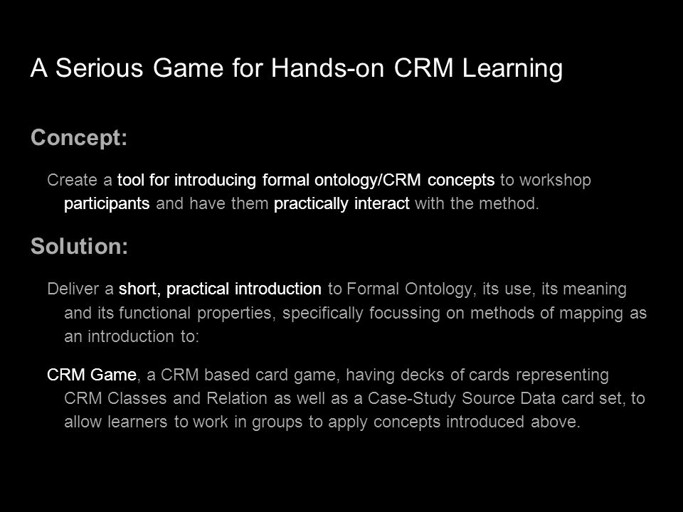 A Serious Game for Hands-on CRM Learning Concept: Create a tool for introducing formal ontology/CRM concepts to workshop participants and have them practically interact with the method.