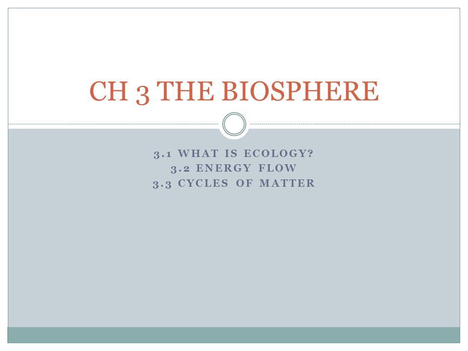 3.1 WHAT IS ECOLOGY 3.2 ENERGY FLOW 3.3 CYCLES OF MATTER CH 3 THE BIOSPHERE