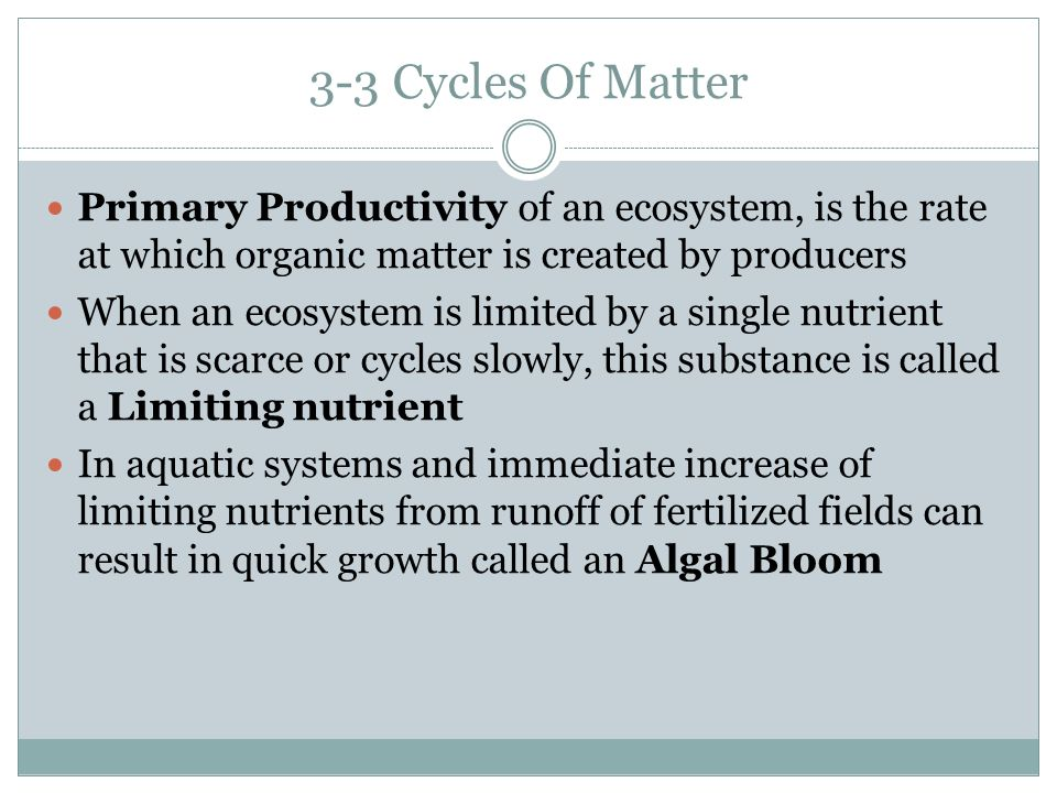 3-3 Cycles Of Matter Primary Productivity of an ecosystem, is the rate at which organic matter is created by producers When an ecosystem is limited by a single nutrient that is scarce or cycles slowly, this substance is called a Limiting nutrient In aquatic systems and immediate increase of limiting nutrients from runoff of fertilized fields can result in quick growth called an Algal Bloom