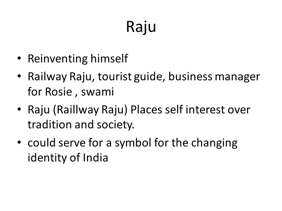 Raju Reinventing himself Railway Raju, tourist guide, business manager for Rosie, swami Raju (Raillway Raju) Places self interest over tradition and society.