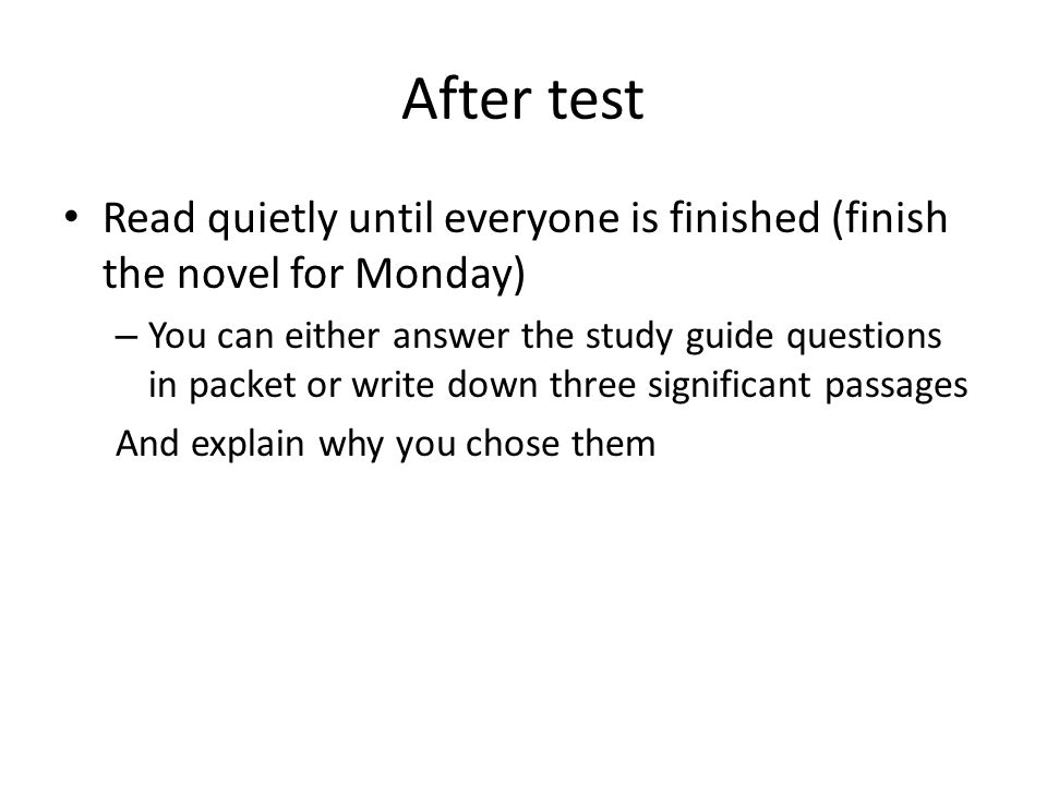 After test Read quietly until everyone is finished (finish the novel for Monday) – You can either answer the study guide questions in packet or write down three significant passages And explain why you chose them
