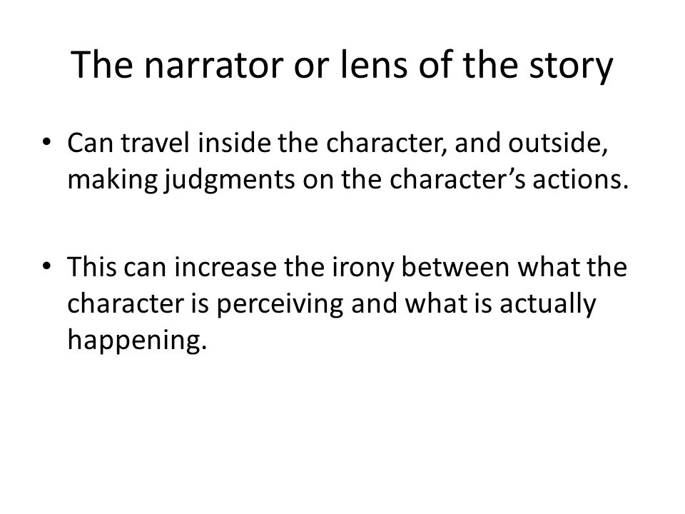 The narrator or lens of the story Can travel inside the character, and outside, making judgments on the character's actions.