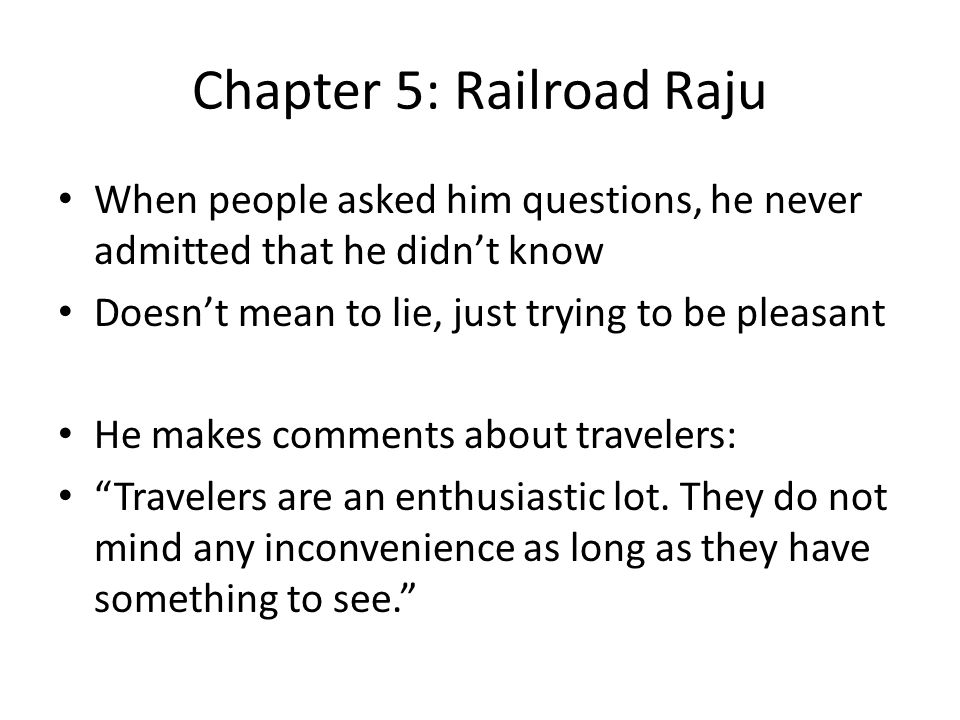 Chapter 5: Railroad Raju When people asked him questions, he never admitted that he didn't know Doesn't mean to lie, just trying to be pleasant He makes comments about travelers: Travelers are an enthusiastic lot.