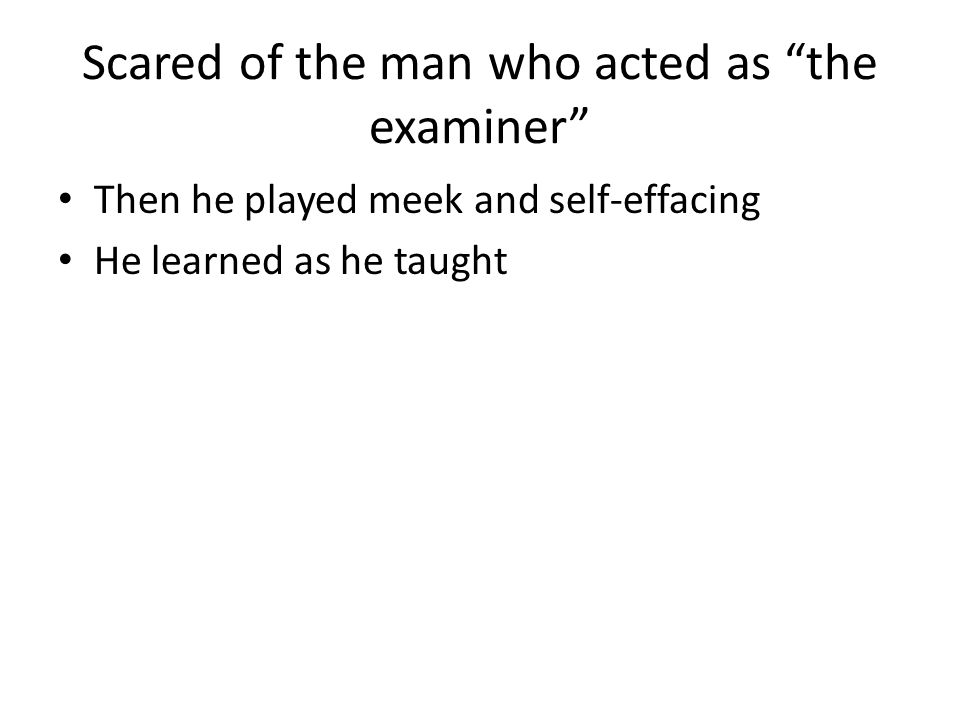 Scared of the man who acted as the examiner Then he played meek and self-effacing He learned as he taught