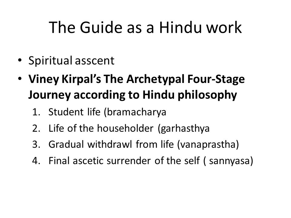 The Guide as a Hindu work Spiritual asscent Viney Kirpal's The Archetypal Four-Stage Journey according to Hindu philosophy 1.Student life (bramacharya 2.Life of the householder (garhasthya 3.Gradual withdrawl from life (vanaprastha) 4.Final ascetic surrender of the self ( sannyasa)