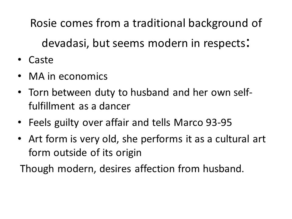 Rosie comes from a traditional background of devadasi, but seems modern in respects : Caste MA in economics Torn between duty to husband and her own self- fulfillment as a dancer Feels guilty over affair and tells Marco 93-95 Art form is very old, she performs it as a cultural art form outside of its origin Though modern, desires affection from husband.