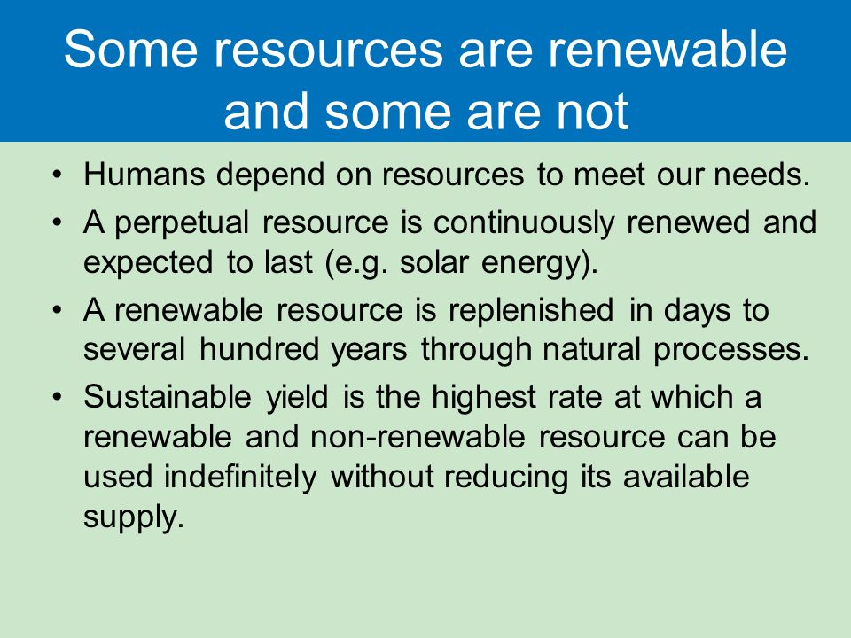 Some resources are renewable and some are not Humans depend on resources to meet our needs.