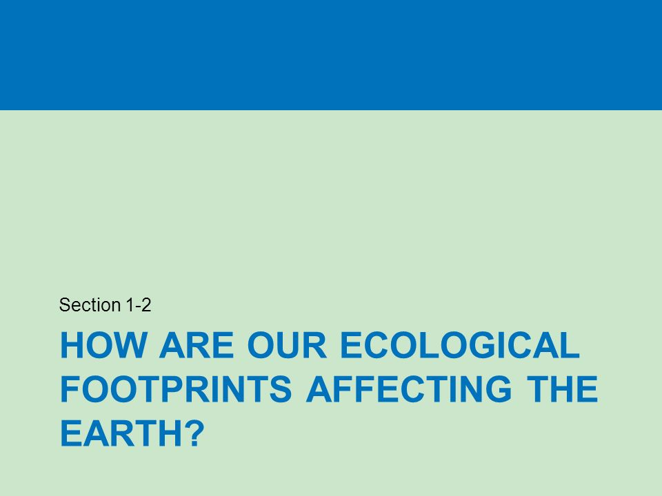 HOW ARE OUR ECOLOGICAL FOOTPRINTS AFFECTING THE EARTH Section 1-2