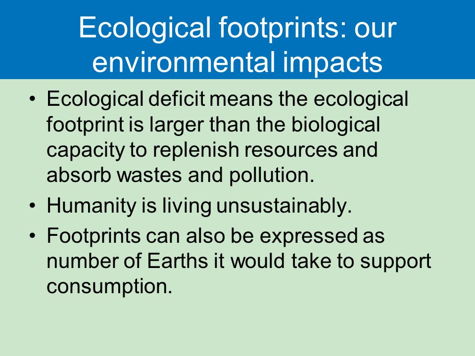 Ecological footprints: our environmental impacts Ecological deficit means the ecological footprint is larger than the biological capacity to replenish resources and absorb wastes and pollution.