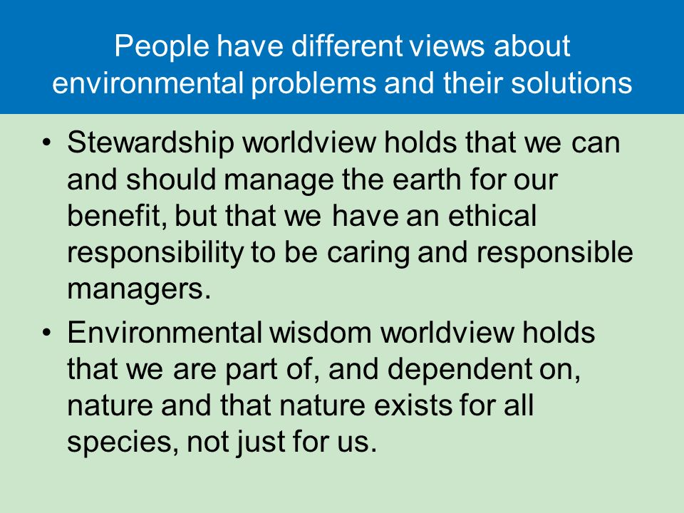 People have different views about environmental problems and their solutions Stewardship worldview holds that we can and should manage the earth for our benefit, but that we have an ethical responsibility to be caring and responsible managers.