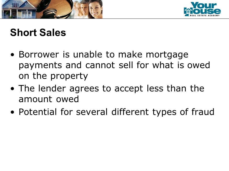 Short Sales Borrower is unable to make mortgage payments and cannot sell for what is owed on the property The lender agrees to accept less than the amount owed Potential for several different types of fraud
