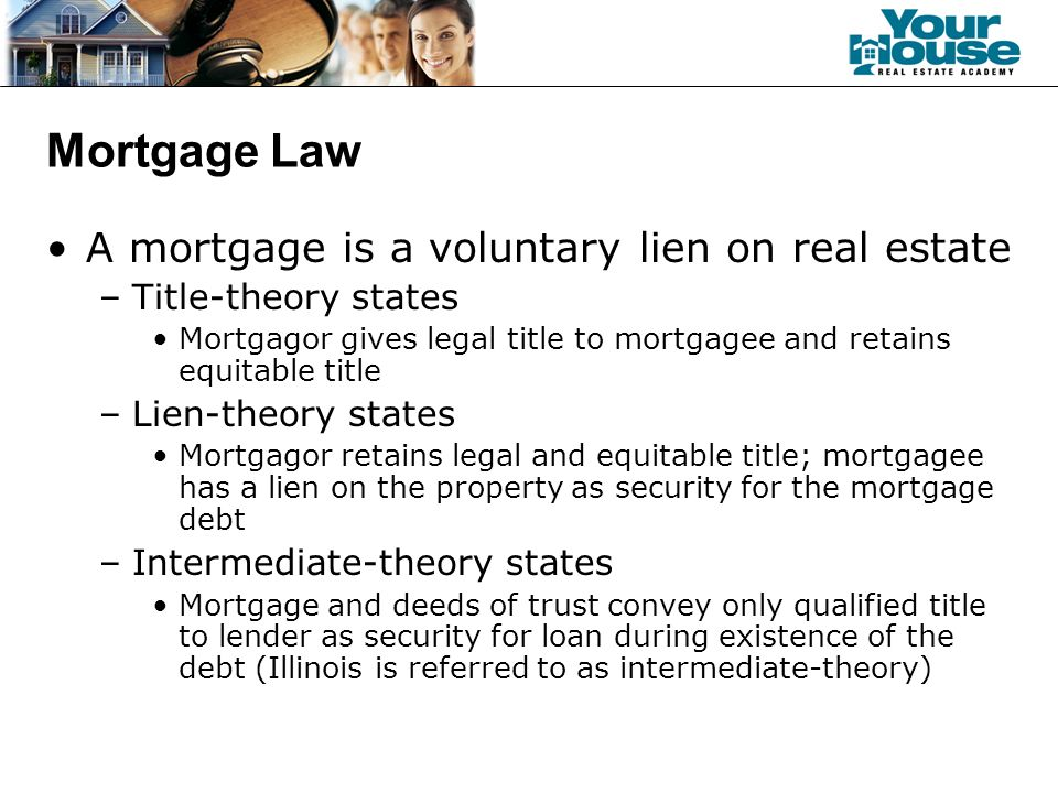 Mortgage Law A mortgage is a voluntary lien on real estate –Title-theory states Mortgagor gives legal title to mortgagee and retains equitable title –Lien-theory states Mortgagor retains legal and equitable title; mortgagee has a lien on the property as security for the mortgage debt –Intermediate-theory states Mortgage and deeds of trust convey only qualified title to lender as security for loan during existence of the debt (Illinois is referred to as intermediate-theory)