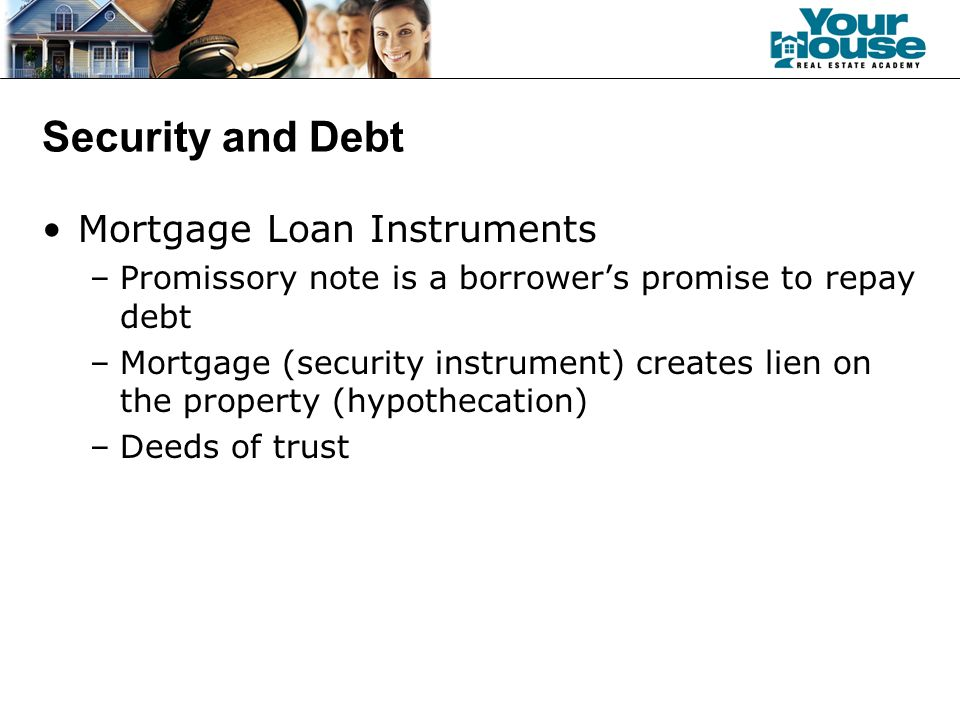 Security and Debt Mortgage Loan Instruments –Promissory note is a borrower's promise to repay debt –Mortgage (security instrument) creates lien on the property (hypothecation) –Deeds of trust