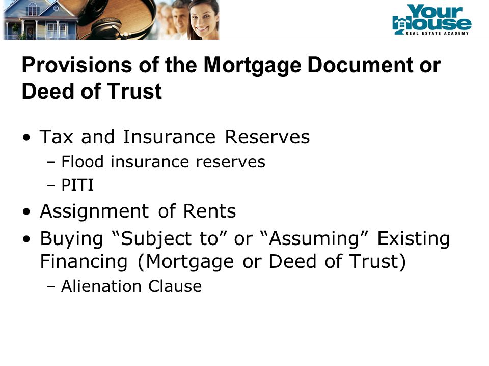 Provisions of the Mortgage Document or Deed of Trust Tax and Insurance Reserves –Flood insurance reserves –PITI Assignment of Rents Buying Subject to or Assuming Existing Financing (Mortgage or Deed of Trust) –Alienation Clause