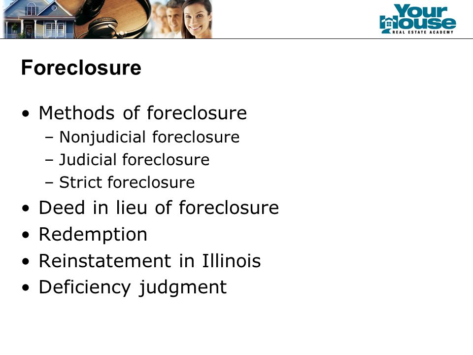 Foreclosure Methods of foreclosure –Nonjudicial foreclosure –Judicial foreclosure –Strict foreclosure Deed in lieu of foreclosure Redemption Reinstatement in Illinois Deficiency judgment