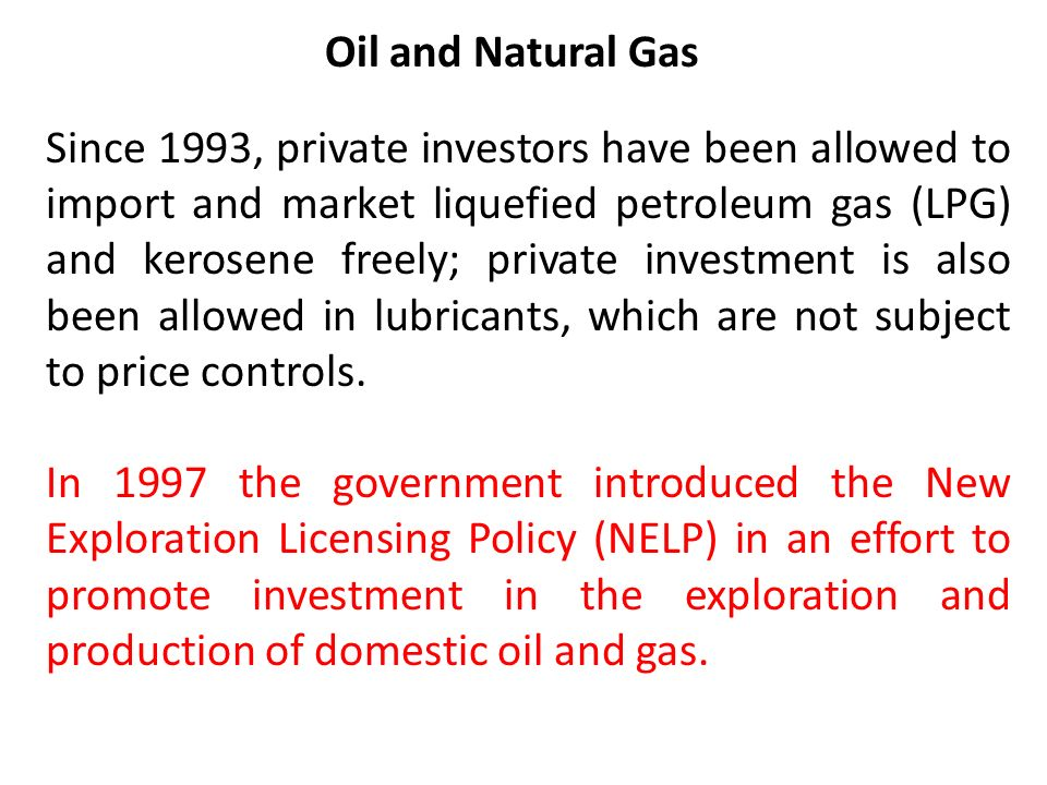 Oil and Natural Gas Since 1993, private investors have been allowed to import and market liquefied petroleum gas (LPG) and kerosene freely; private investment is also been allowed in lubricants, which are not subject to price controls.