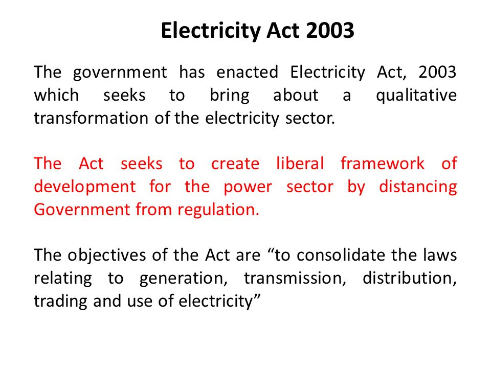 Electricity Act 2003 The government has enacted Electricity Act, 2003 which seeks to bring about a qualitative transformation of the electricity sector.