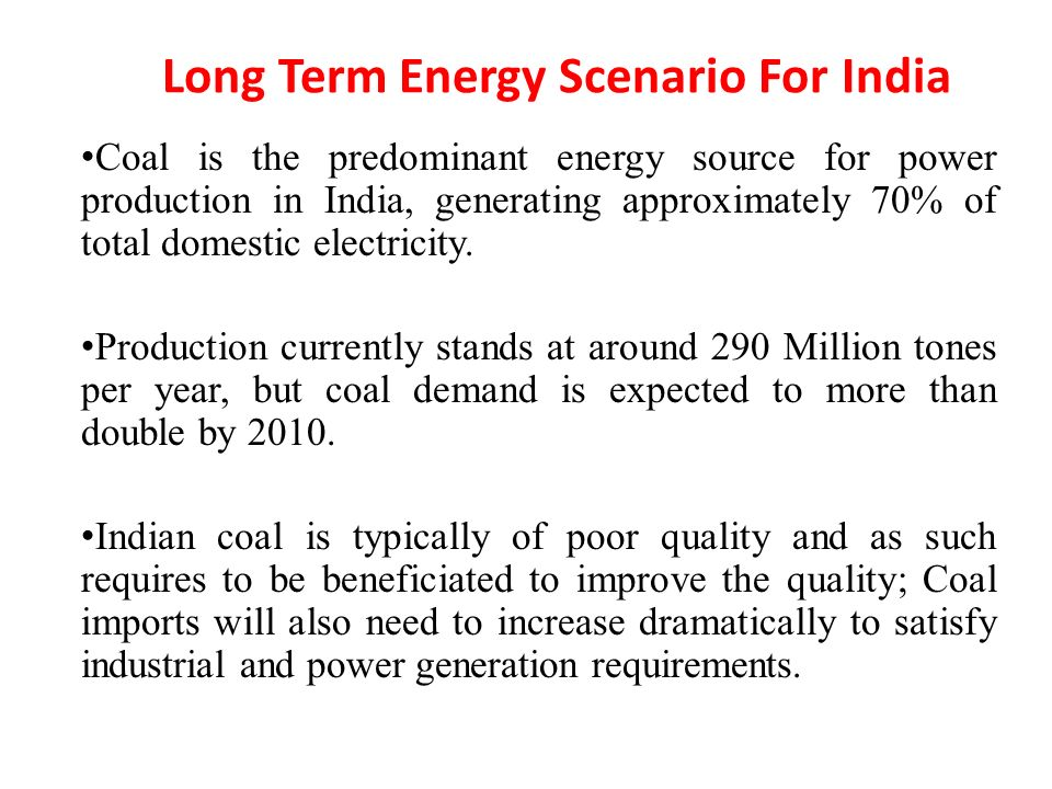 Long Term Energy Scenario For India Coal is the predominant energy source for power production in India, generating approximately 70% of total domestic electricity.