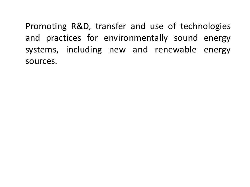 Promoting R&D, transfer and use of technologies and practices for environmentally sound energy systems, including new and renewable energy sources.