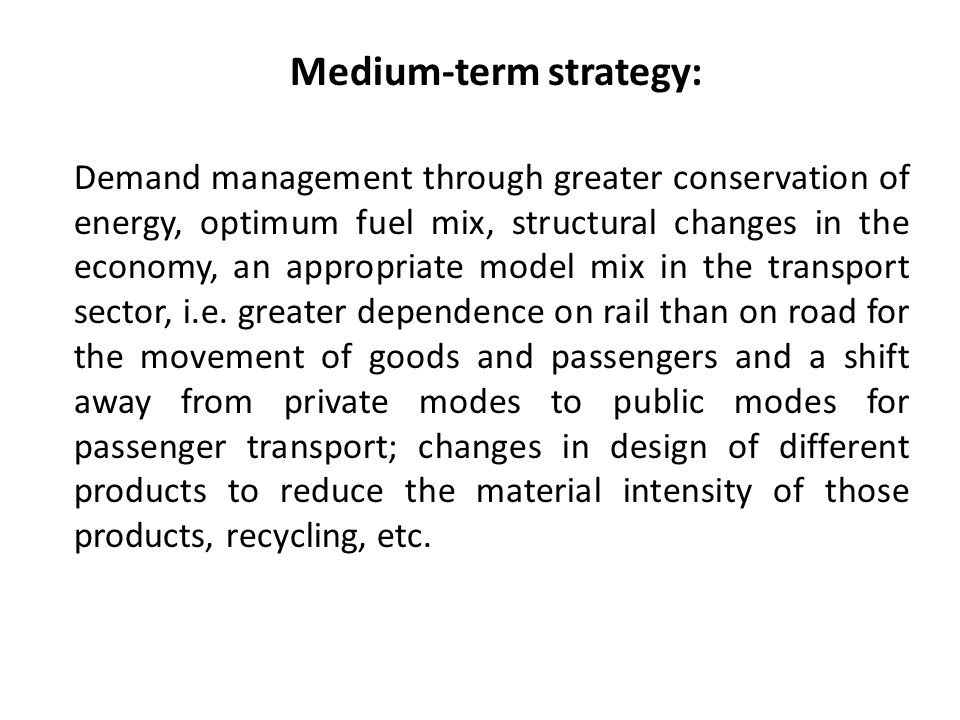 Medium-term strategy: Demand management through greater conservation of energy, optimum fuel mix, structural changes in the economy, an appropriate model mix in the transport sector, i.e.